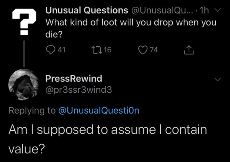 Text - Unusual Questions @UnusualQu... 1h What kind of loot will you drop when you ? die? 16 74 41 PressRewind @pr3ssr3wind3 Replying to @UnusualQuestiOn Am I supposed to assume l contain value?