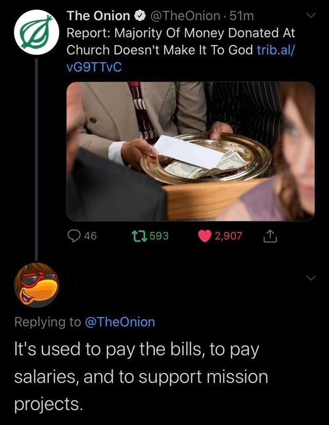 Photo caption - @TheOnion 51m OReport: Majority Of Money Donated At Church Doesn't Make It To God trib.al/ The Onion VG9TTVC 46 1593 2,907 Replying to @TheOnion It's used to pay the bills, to pay salaries, and to support mission projects.