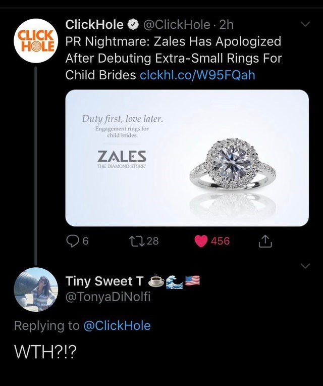 Diamond - @ClickHole 2h HOLE PR Nightmare: Zales Has Apologized After Debuting Extra-Small Rings For Child Brides clckhl.co/W95 FQah ClickHole CLICK Duty first, love later Engagement rings for child brides ZALES THE DIAMOND STORE 28 456 Tiny Sweet T @TonyaDiNolfi Replying to @ClickHole WTH?!?