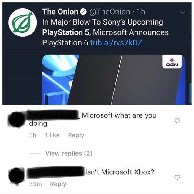 Text - @TheOnion 1h In Major Blow To Sony's Upcoming PlayStation 5, Microsoft Announces PlayStation 6 trib.al/rvs7kDZ The Onion OGN Microsoft what are you doing 3h 1 like Reply View replies (2) Isn't Microsoft Xbox? 33m Reply