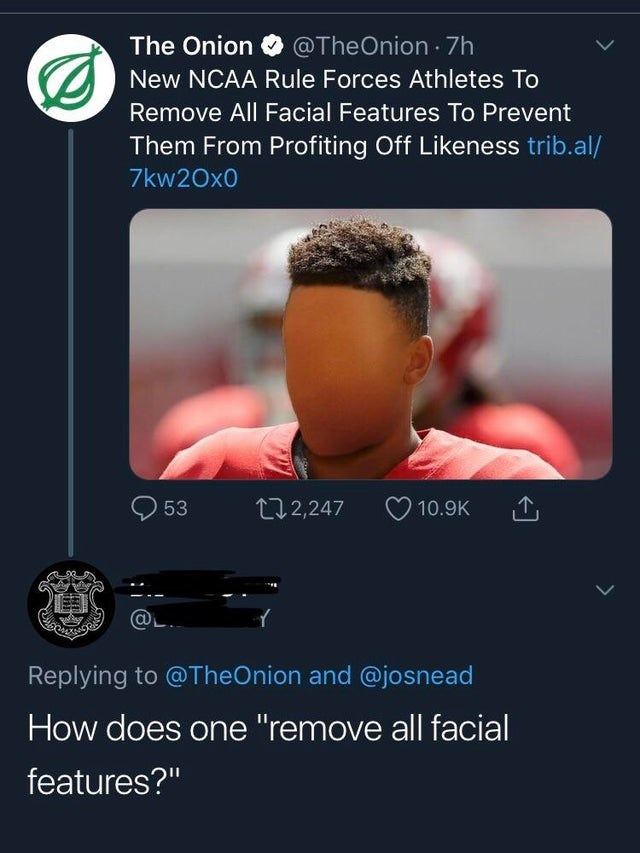 """Text - @TheOnion 7h The Onion New NCAA Rule Forces Athletes To Remove All Facial Features To Prevent Them From Profiting Off Likeness trib.al/ 7kw20x0 112,247 53 10.9K Replying to @TheOnion and @josnead How does one """"remove all facial features?"""""""
