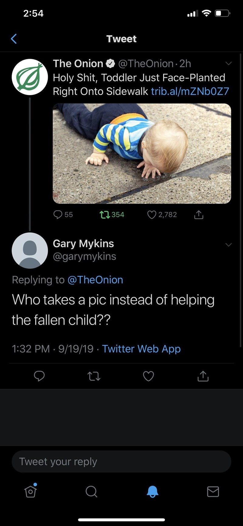 Text - 2:54 Tweet The Onion @TheOnion 2h Holy Shit, Toddler Just Face-Planted Right Onto Sidewalk trib.al/mZNb0Z7 2,782 tl354 55 Gary Mykins @garymykins Replying to @TheOnion Who takes a pic instead of helping the fallen child?? 1:32 PM 9/19/19 Twitter Web App Tweet your reply