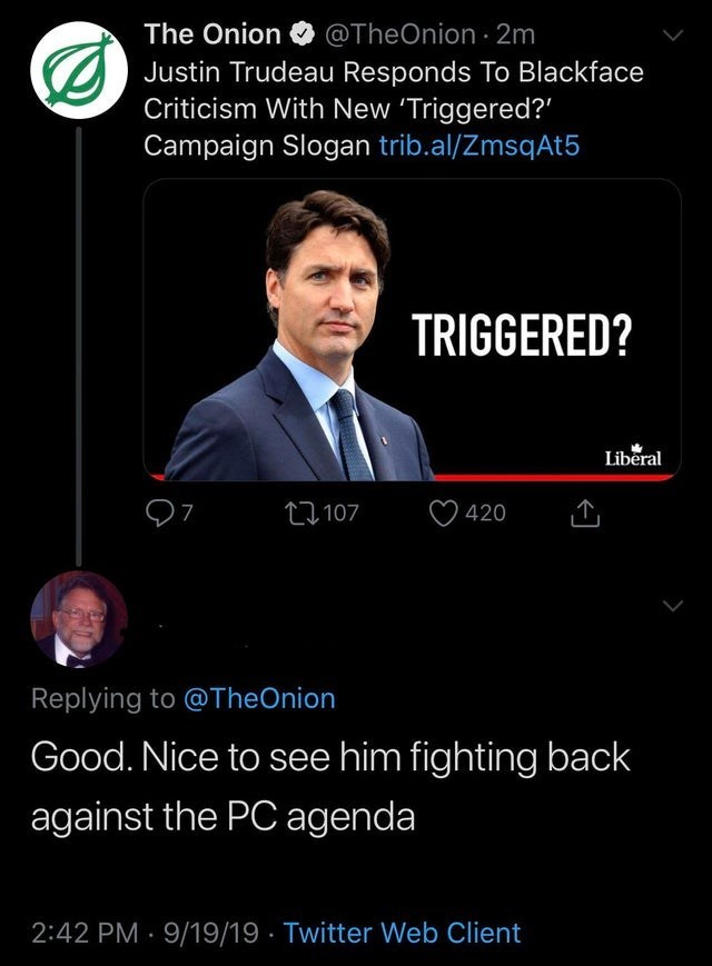 Text - The Onion@TheOnion 2m Justin Trudeau Responds To Blackface Criticism With New 'Triggered? Campaign Slogan trib.al/ZmsqAt5 TRIGGERED? Liberal 7 107 420 Replying to @TheOnion Good. Nice to see him fighting back against the PC agenda 2:42 PM 9/19/19 Twitter Web Client