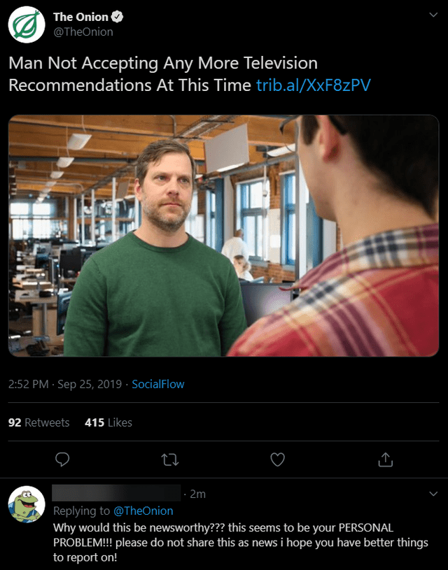 Screenshot - The Onion @TheOnion Man Not Accepting Any More Television Recommendations At This Time trib.al/XXF8ZPV 2:52 PM Sep 25, 2019 SocialFlow 92 Retweets 415 Likes |- 2m Replying to@TheOnion Why would this be newsworthy??? this seems to be your PERSONAL PROBLEM!! please do not share this as news i hope you have better things to report on!