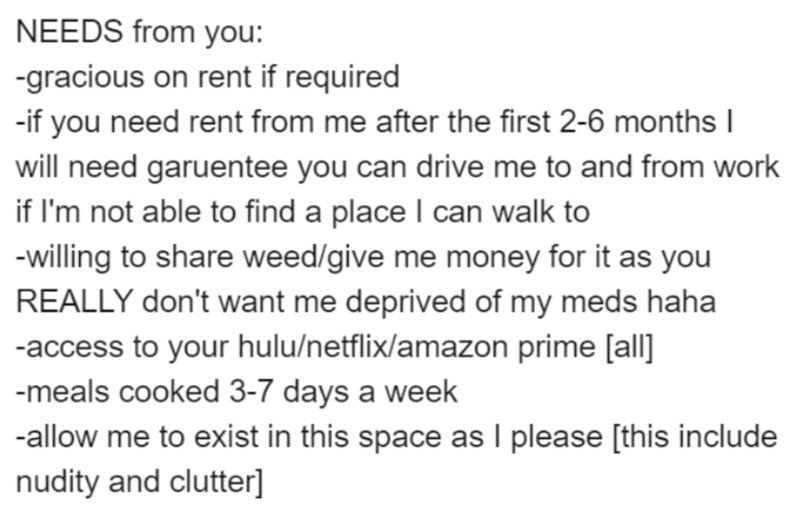 Text - NEEDS from you: -gracious on rent if required -if you need rent from me after the first 2-6 months I will need garuentee you can drive me to and from work if I'm not able to find a place I can walk to -willing to share weed/give me money for it as you REALLY don't want me deprived of my meds haha -access to your hulu/netflix/amazon prime [all] -meals cooked 3-7 days a week -allow me to exist in this space as I please [this include nudity and clutter]