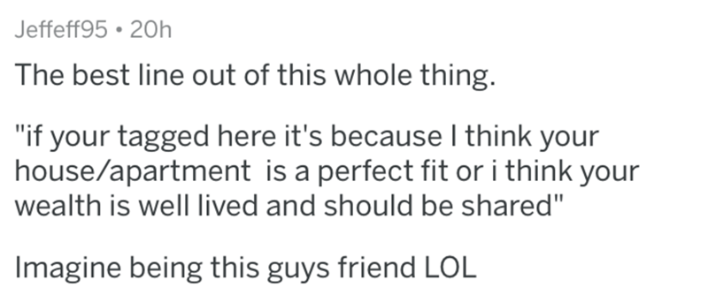 """Text - Jeffeff95 20h The best line out of this whole thing. """"if your tagged here it's becauseI think your house/apartment is a perfect fit or i think your wealth is well lived and should be shared"""" Imagine being this guys friend LOL"""