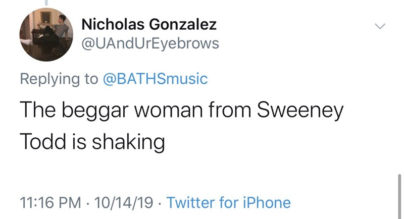 Text - Nicholas Gonzalez @UAndUrEyebrows Replying to @BATH Smusic The beggar woman from Sweeney Todd is shaking 11:16 PM 10/14/19 Twitter for iPhone