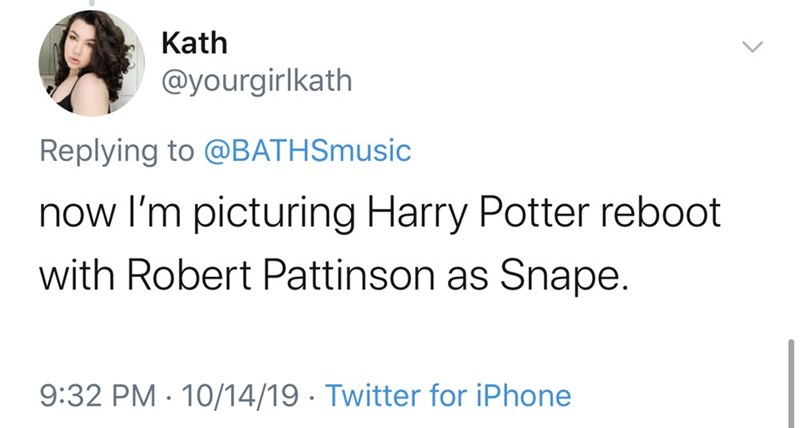 Text - Kath @yourgirlkath Replying to @BATH Smusic now I'm picturing Harry Potter reboot with Robert Pattinson as Snape. 9:32 PM 10/14/19 Twitter for iPhone
