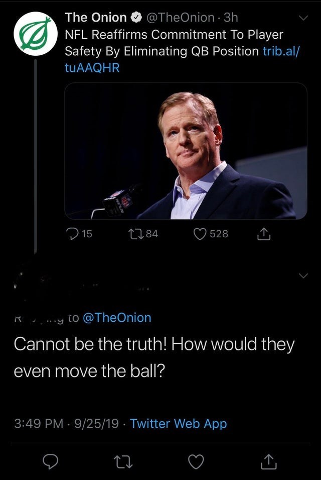 Text - The Onion @TheOnion 3h NFL Reaffirms Commitment To Player Safety By Eliminating QB Position trib.al/ tuAAQHR 15 t184 528 to @TheOnion Cannot be the truth! How would they even move the ball? 3:49 PM 9/25/19 Twitter Web App NFL NPLN