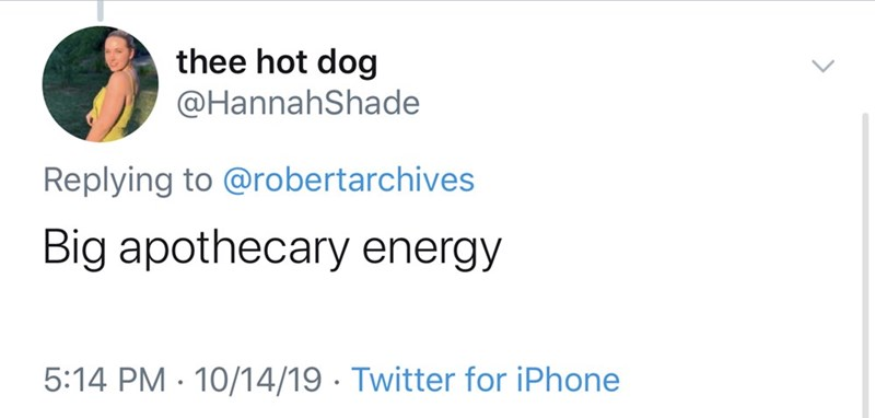 Text - thee hot dog @HannahShade Replying to @robertarchives Big apothecary energy 5:14 PM 10/14/19 Twitter for iPhone