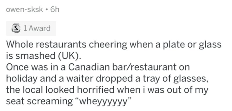 "Text - owen-sksk 6h S 1 Award Whole restaurants cheering when a plate or glass is smashed (UK) Once was in a Canadian bar/restaurant on holiday and a waiter dropped a tray of glasses, the local looked horrified wheni was out of my seat screaming ""wheyyyyyy"""