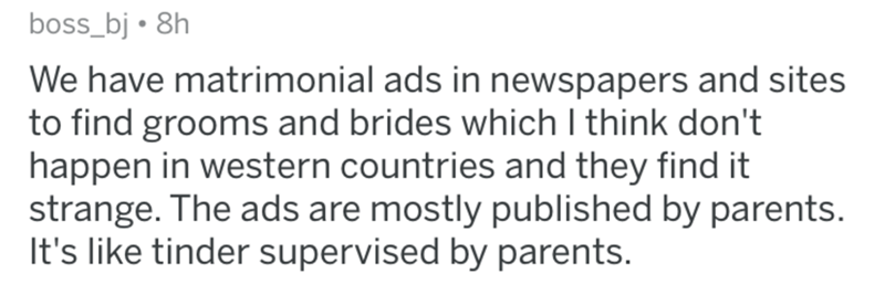 Text - boss_bj 8h We have matrimonial ads in newspapers and sites to find grooms and brides which I think don't happen in western countries and they find it strange. The ads are mostly published by parents. It's like tinder supervised by parents.