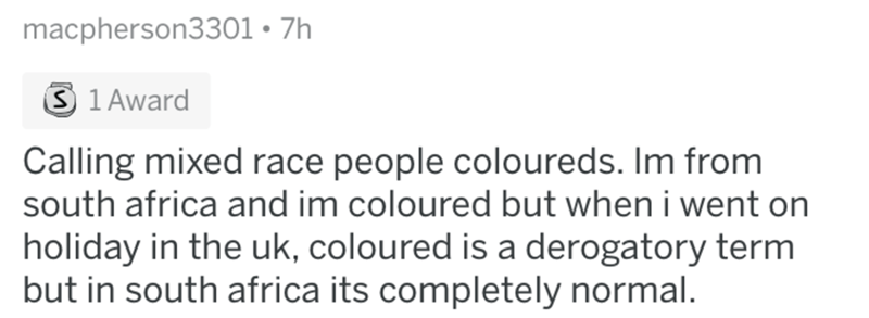 Text - macpherson3301 7h S 1 Award Calling mixed race people coloureds. Im from south africa and im coloured but when i went on holiday in the uk, coloured is a derogatory term but in south africa its completely normal.