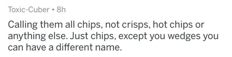 Text - Toxic-Cuber 8h Calling them all chips, not crisps, hot chips or anything else. Just chips, except you wedges you can have a different name.
