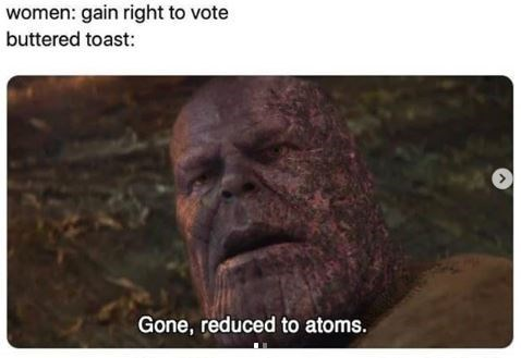 Text - women: gain right to vote buttered toast: > Gone, reduced to atoms.