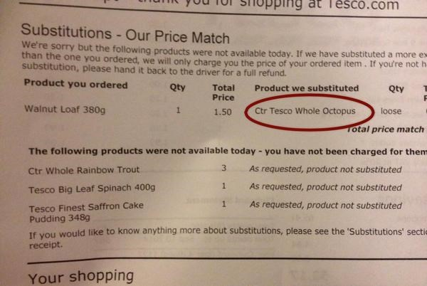 Text - Tesco.com Substitutions - Our Price Match We're sorry but the following products were not available today. If we have substituted a more ex than the one you ordered, we will only charge you the price of your ordered item. If you're not h- substitution, please hand it back to the driver for a full refund. Product you ordered Product we substituted Qty Total Price Qty Walnut Loaf 380g Ctr Tesco Whole Octopus loose 1.50 Total price match The following products were not available today you ha