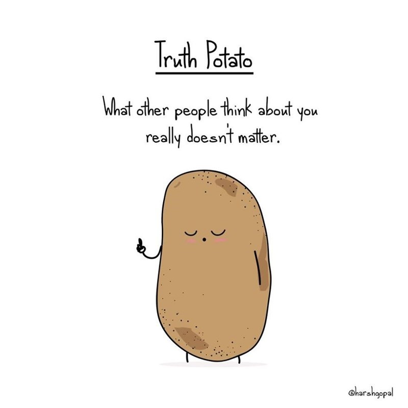 Potato - Truth Potato What other people think about you really doesnt matter. charshgepal