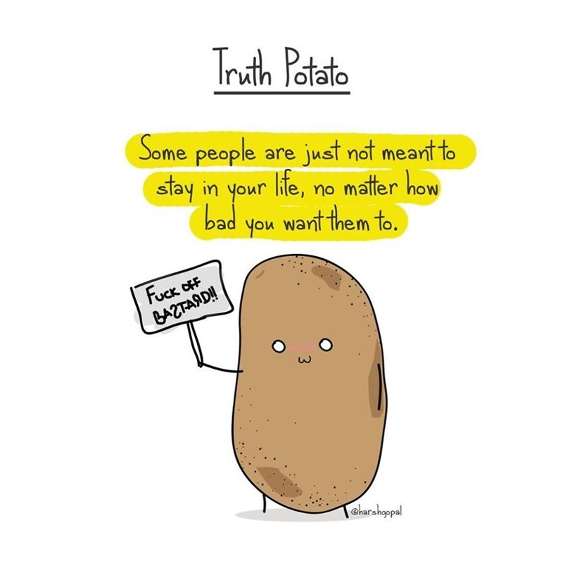Text - Truth Potato (Some people are just not meant to stay in your life, matter how no bad warnt them to. you Fuck OFF BAZTASD! aharshoppal 3