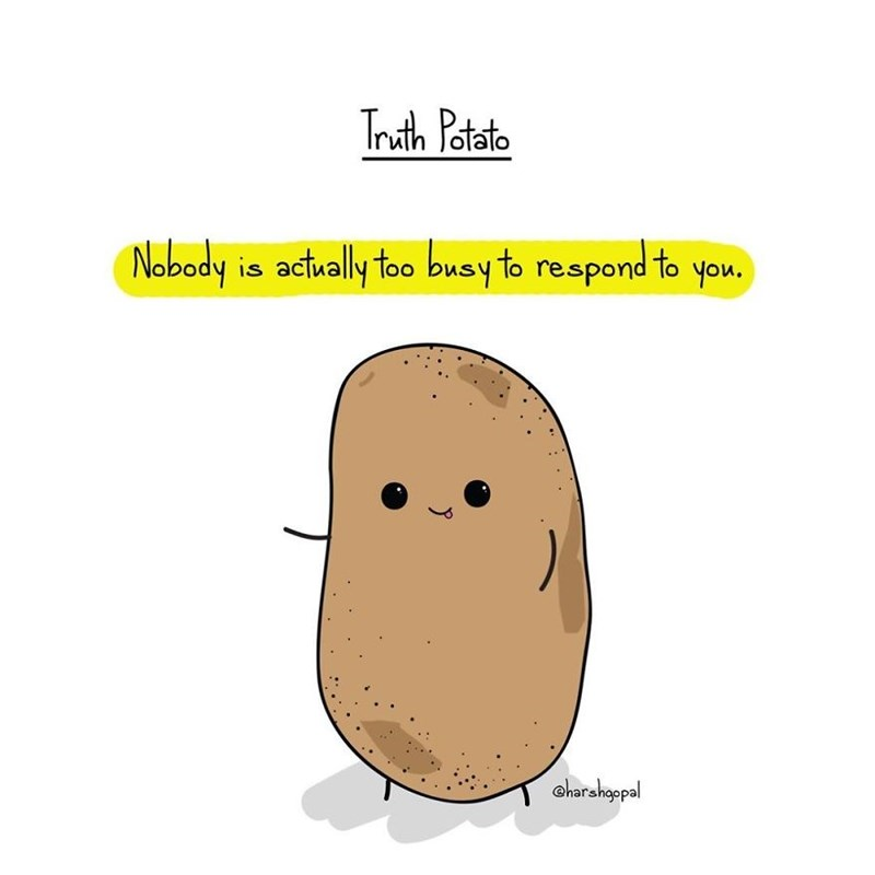 Potato - Truth Potato Nobody is actually too busy to respond to you. oharahopal