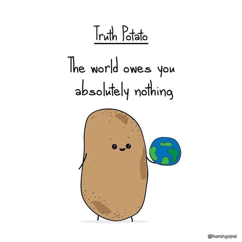 Potato - Truh Patato The world owes you absolftely nothing @harshgopal