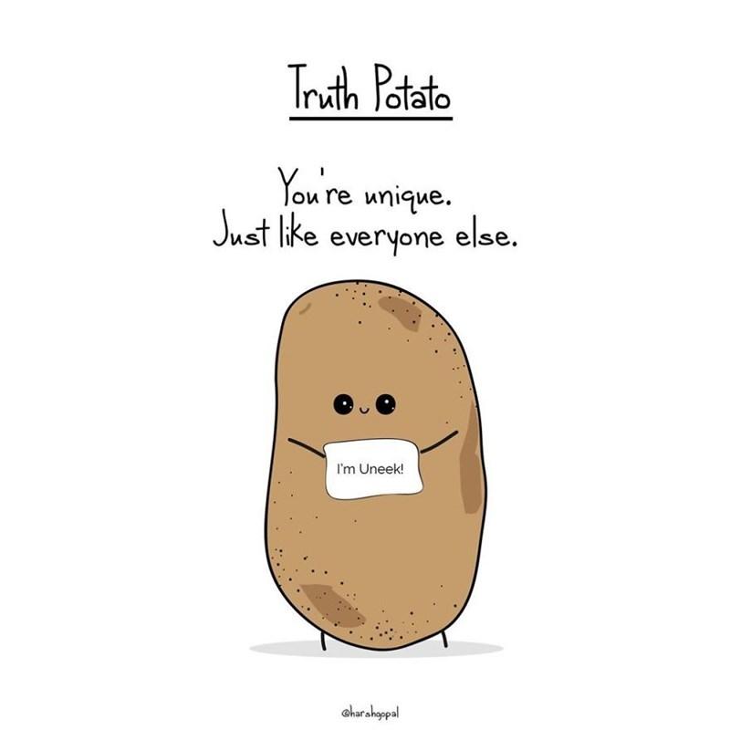 Potato - Truth Patsito Yow re unique Just like everyone else. I'm Uneek! Charshappal