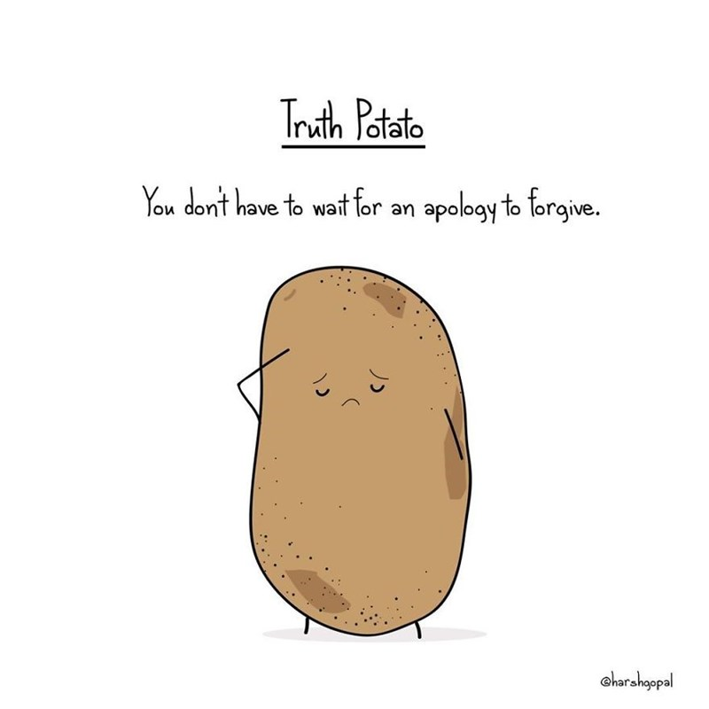 Potato - Truth Patate You dont have to wat for an apology to forgive. oharahgopal 1