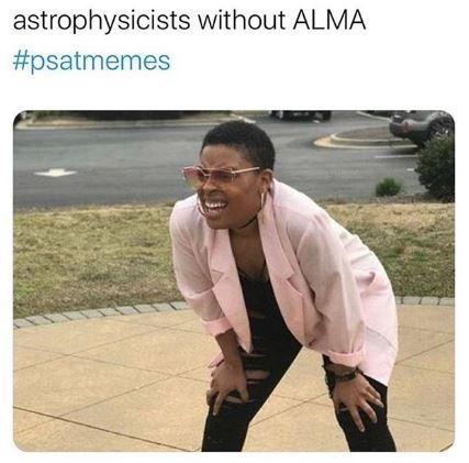 Text - astrophysicists without ALMA #psatmemes