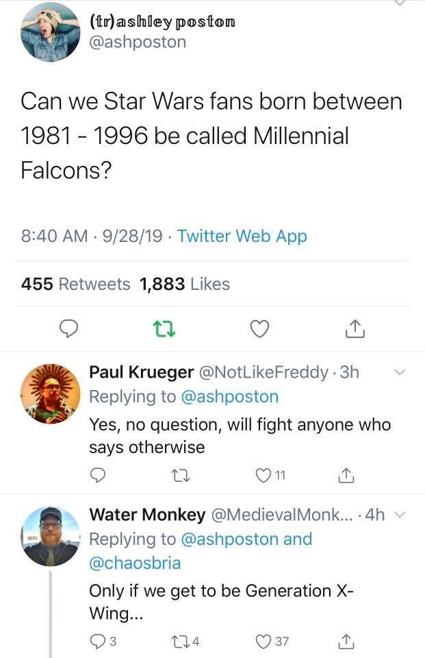 Text - (tr)ashley poston @ashposton Can we Star Wars fans born between 1981 1996 be called Millennial Falcons? 8:40 AM 9/28/19 Twitter Web App 455 Retweets 1,883 Likes Paul Krueger @NotLike Freddy 3h Replying to @ashposton Yes, no question, will fight anyone who says otherwise 11 Water Monkey @MedievalMonk... 4h Replying to @ashposton and @chaosbria Only if we get to be Generation X- Wing... t14 37