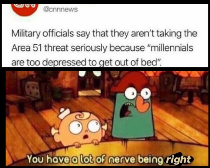 "CNN news headline that reads, ""Military officials say that they aren't taking the Area 51 threat seriously because 'millennials are too depressed to get out of bed'"" above a still of two cartoon characters saying, ""You have a lot of nerve being right"""