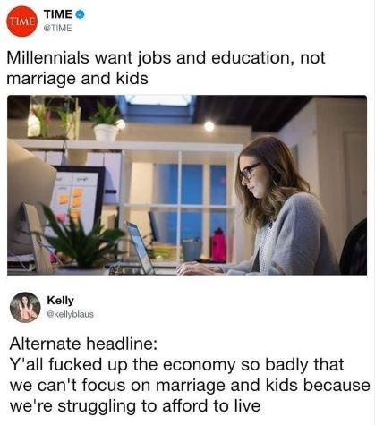 Product - TIME TIME TIME Millennials want jobs and education, not marriage and kids Kelly ekellyblaus Alternate headline: Y'all fucked up the economy so badly that we can't focus on marriage and kids because we're struggling to afford to live