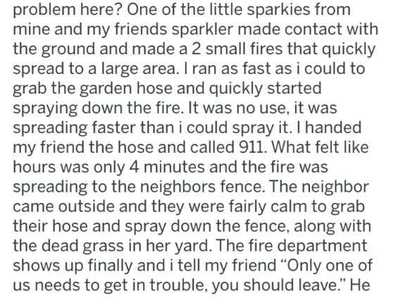 Text - problem here? One of the little sparkies from mine and my friends sparkler made contact with the ground and made a 2 small fires that quickly spread to a large area. I ran as fast as i could to grab the garden hose and quickly started spraying down the fire. It was no use, it was spreading faster than i could spray it. I handed my friend the hose and called 911. What felt like hours was only 4 minutes and the fire was spreading to the neighbors fence. The neighbor came outside and they we