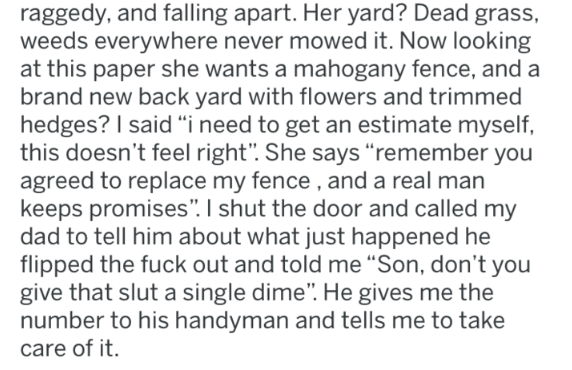 "Text - raggedy, and falling apart. Her yard? Dead grass weeds everywhere never mowed it. Now looking at this paper she wants a mahogany fence, and a brand new back yard with flowers and trimmed hedges? I said ""i need to get an estimate myself this doesn't feel right"". She says ""remember you agreed to replace my fence, and a real man keeps promises"". I shut the door and called my dad to tell him about what just happened he flipped the fuck out and told me ""Son, don't you give that slut a single d"