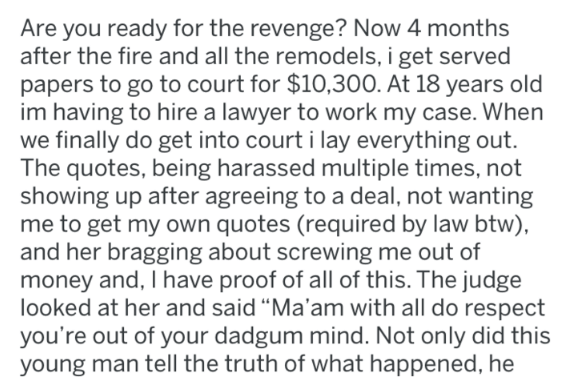 Text - Are you ready for the revenge? Now 4 months after the fire and all the remodels, i get served papers to go to court for $10,300. At 18 years old im having to hire a lawyer to work my case. When we finally do get into court i lay everything out. The quotes, being harassed multiple times, not showing up after agreeing to a deal, not wanting me to get my own quotes (required by law btw), and her bragging about screwing me out of money and, I have proof of all of this. The judge looked at her