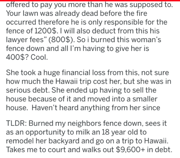 "Text - offered to pay you more than he was supposed to. Your lawn was already dead before the fire occurred therefore he is only responsible for the fence of 1200$. I will also deduct from this his lawyer fees"" (800$). So i burned this woman's fence down and all I'm having to give her is 400$? Cool. She took a huge financial loss from this, not sure how much the Hawaii trip cost her, but she was in serious debt. She ended up having to sell the house because of it and moved into a smaller house."
