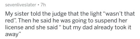 """Text - sevenliveslater 7h My sister told the judge that the light """"wasn't that red"""". Then he said he was going to suspend her license and she said """" but my dad already took it away"""""""
