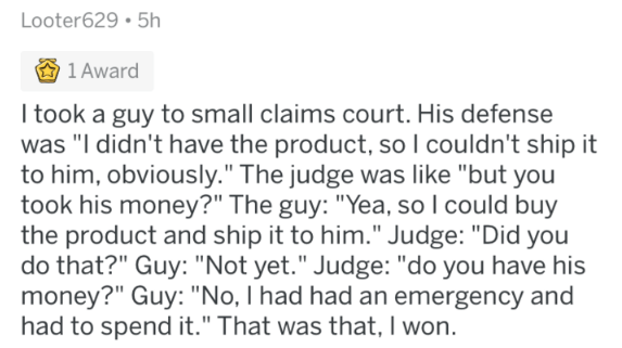 "Text - Looter629 5h 1 Award I took a guy to small claims court. His defense was ""I didn't have the product, so I couldn't ship it to him, obviously."" The judge was like ""but you took his money?"" The guy: ""Yea, so I could buy the product and ship it to him."" Judge: ""Did you do that?"" Guy: ""Not yet."" Judge: ""do you have his money?"" Guy: ""No, I had had an emergency and had to spend it."" That was that, I won."