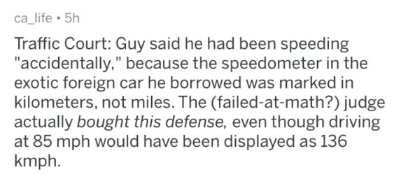 "Text - ca_life 5h Traffic Court: Guy said he had been speeding ""accidentally,"" because the speedometer in the exotic foreign car he borrowed was marked in kilometers, not miles. The (failed-at-math?) judge actually bought this defense, even though driving at 85 mph would have been displayed as 136 kmph."