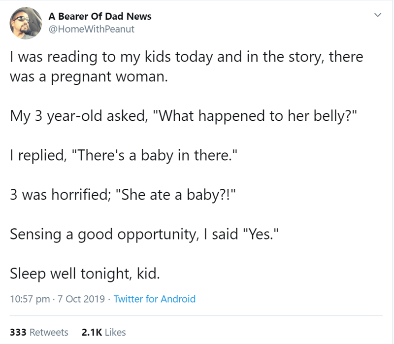 """Text - A Bearer Of Dad News @HomeWithPeanut I was reading to my kids today and in the story, there was a pregnant woman. My 3 year-old asked, """"What happened to her belly?"""" I replied, """"There's a baby in there."""" 3 was horrified; """"She ate a baby?!"""" Sensing a good opportunity, I said """"Yes."""" Sleep well tonight, kid. 10:57 pm 7 Oct 2019 Twitter for Android 2.1K Likes 333 Retweets >"""