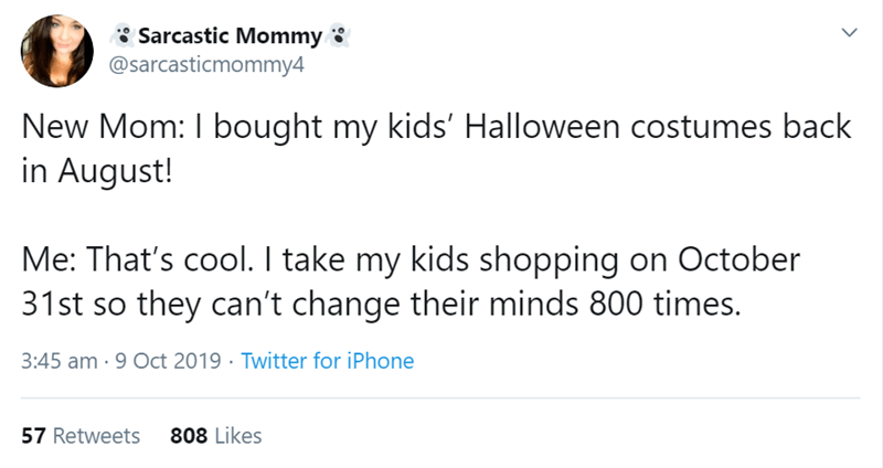 Text - Sarcastic Mommy @sarcasticmommy4 New Mom: I bought my kids' Halloween costumes back in August! Me: That's cool. I take my kids shopping on October 31st so they can't change their minds 800 times. 3:45 am 9 Oct 2019 Twitter for iPhone 808 Likes 57 Retweets