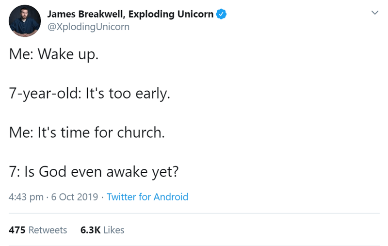 Text - James Breakwell, Exploding Unicorn @XplodingUnicorn Me: Wake up. 7-year-old: It's too early. Me: It's time for church. 7: Is God even awake yet? 4:43 pm 6 Oct 2019 Twitter for Android 6.3K Likes 475 Retweets