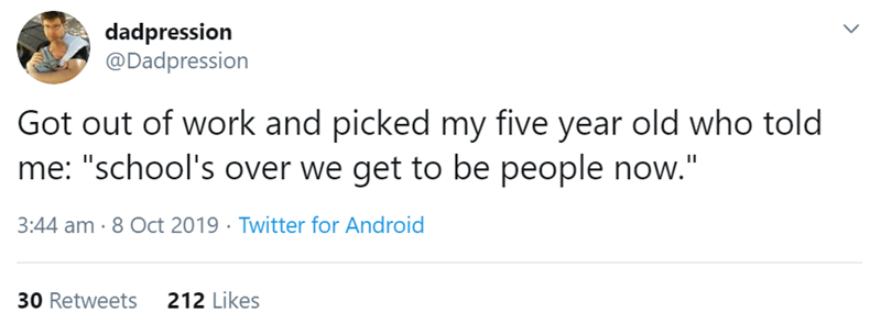 """Text - dadpression @Dadpression Got out of work and picked my five year old who told me: """"school's over we get to be people now."""" 3:44 am-8 Oct 2019 Twitter for Android 212 Likes 30 Retweets"""