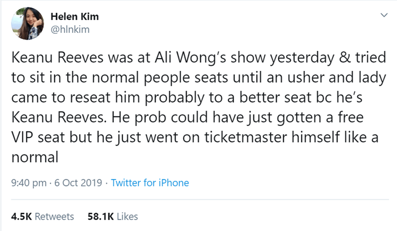 Text - Helen Kim @hlnkim Keanu Reeves was at Ali Wong's show yesterday & tried to sit in the normal people seats until an usher and lady came to reseat him probably to a better seat bc he's Keanu Reeves. He prob could have just gotten a free VIP seat but he just went on ticketmaster himself like a normal 9:40 pm 6 Oct 2019 Twitter for iPhone 58.1K Likes 4.5K Retweets