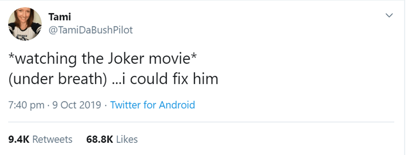 Text - Tami @TamiDaBushPilot *watching the Joker movie* (under breath)...i could fix him 7:40 pm 9 Oct 2019 Twitter for Android 9.4K Retweets 68.8K Likes
