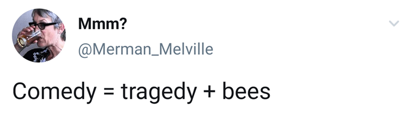Text - Mmm? @Merman_Melville Comedy tragedy bees