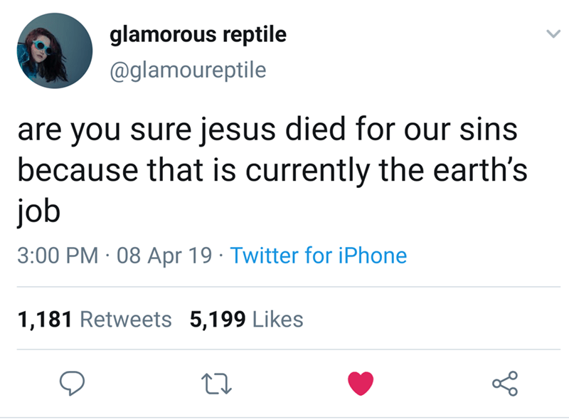 Text - glamorous reptile @glamoureptile are you sure jesus died for our sins because that is currently the earth's job 3:00 PM 08 Apr 19 Twitter for iPhone 1,181 Retweets 5,199 Likes