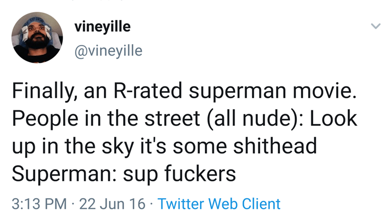 Text - vineyille @vineyille Finally, an R-rated superman movie. People in the street (all nude): Look in the sky it's some shithead dn Superman: sup fuckers 3:13 PM 22 Jun 16 Twitter Web Client