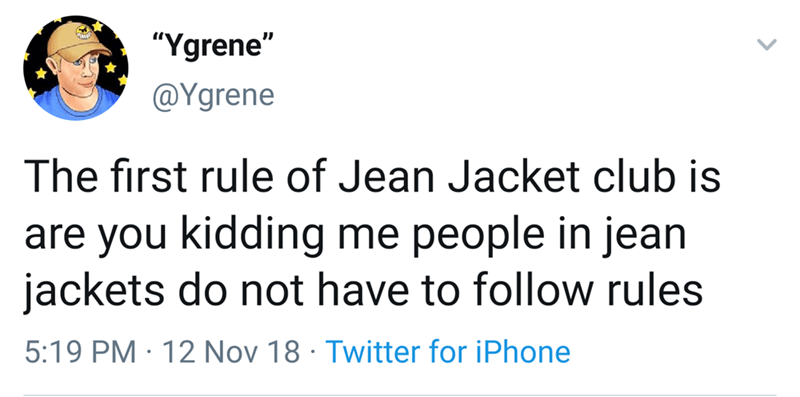 "Text - ""Ygrene"" @Ygrene The first rule of Jean Jacket club is are you kidding me people in jean jackets do not have to follow rules 5:19 PM 12 Nov 18 Twitter for iPhone"