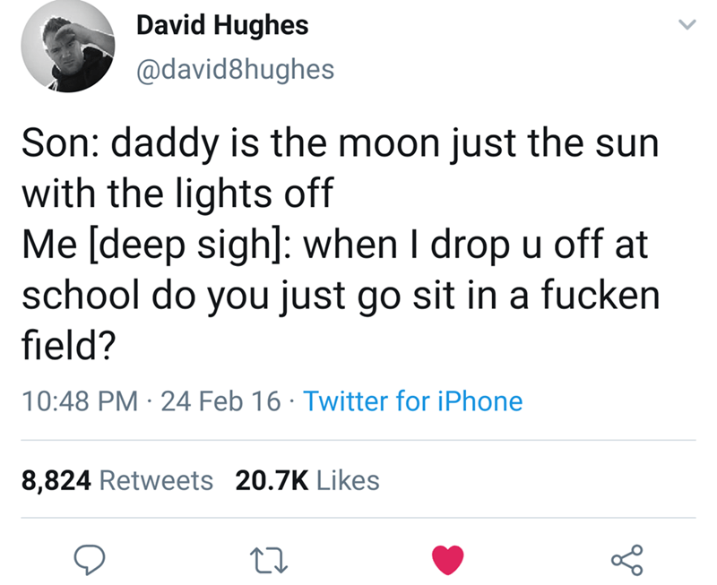 Text - David Hughes @david8hughes Son: daddy is the moon just the sun with the lights off Me [deep sigh]: when I drop u off at school do you just go sit in a fucken field? 10:48 PM 24 Feb 16 Twitter for iPhone . 8,824 Retweets 20.7K Likes