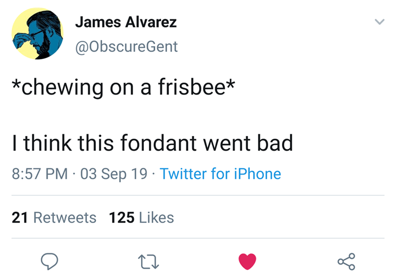 Text - James Alvarez @ObscureGent *chewing on a frisbee* I think this fondant went bad 8:57 PM 03 Sep 19 Twitter for iPhone 21 Retweets 125 Likes
