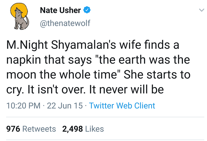 "Text - Nate Usher @thenatewolf M.Night Shyamalan's wife finds a napkin that says ""the earth was the moon the whole time"" She starts to cry. It isn't over. It never will be 10:20 PM 22 Jun 15 Twitter Web Client 976 Retweets 2,498 Likes"